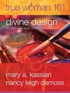 True Woman 101: Divine Design - An Eight-Week Study on Biblical Womanhood ebook by Nancy Leigh Leigh DeMoss, Mary A Kassian
