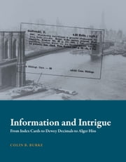 Information and Intrigue - From Index Cards to Dewey Decimals to Alger Hiss ebook by Colin B. Burke