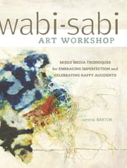 Wabi-Sabi Art Workshop - Mixed Media Techniques for Embracing Imperfection and Celebrating Happy Accidents ebook by Serena Barton