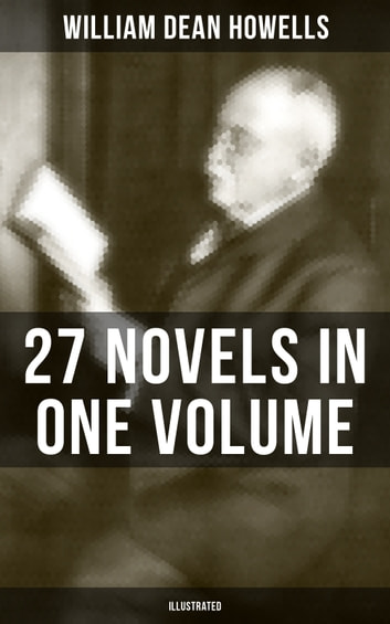 William Dean Howells: 27 Novels in One Volume (Illustrated) - The Rise of Silas Lapham, A Traveler from Altruria, Through the Eye of the Needle & many more ebook by William Dean Howells