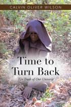 Time to Turn Back - The Truth of Our Universe ebook by Calvin Oliver Wilson