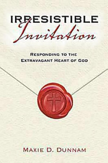 Irresistible Invitation 40 Day Reading Book - Responding to the Extravagant Heart of God ebook by Maxie Dunnam