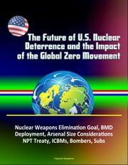 The Future of U.S. Nuclear Deterrence and the Impact of the Global Zero Movement: Nuclear Weapons Elimination Goal, BMD Deployment, Arsenal Size Considerations, NPT Treaty, ICBMs, Bombers, Subs ebook by Progressive Management
