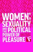 Women, Sexuality and the Political Power of Pleasure ebook by Susie Jolly, Andrea Cornwall, Kate Hawkins