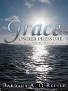 Grace Under Pressure ebook by Barbara A. O'Reilly