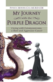 My Journey with the Purple Dragon - Living with Leiomyosarcoma, a Rare and Aggressive Cancer ebook by Patricia Moreira-Cali