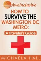 How To Survive the Washington, DC Metro System: A Traveler's Guide ebook by Michaela Hall