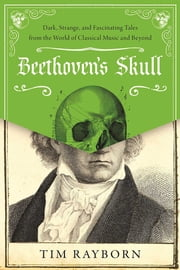 Beethoven's Skull - Dark, Strange, and Fascinating Tales from the World of Classical Music and Beyond ebook by Tim Rayborn