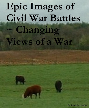 Epic Images of Civil War Battles ~ Changing Views of a War ebook by Danielle Hughes