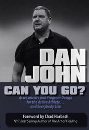Can You Go - Assessments and Program Design for the Active Athlete and Everybody Else ebook by Dan John,Chad Harbach
