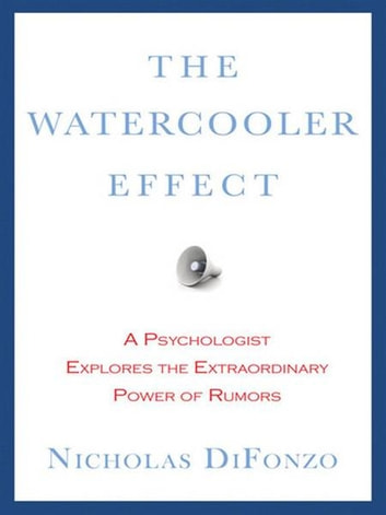 The Watercooler Effect - An Indispensable Guide to Understanding and Harnessing the Power of Rumors ebook by Nicholas DiFonzo, Ph.D.