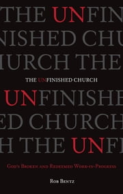 The Unfinished Church - God's Broken and Redeemed Work-in-Progress ebook by Rob Bentz