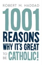 1001 Reasons Why It's Great to be Catholic! ebook by Robert M. Haddad