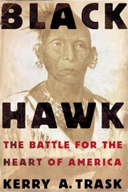 Black Hawk - The Battle for the Heart of America ebook by Kerry A. Trask