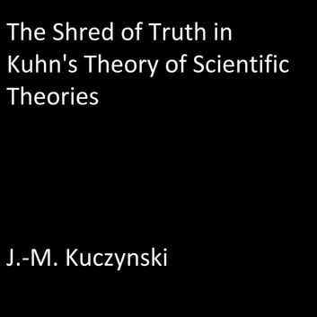 The Shred of Truth of Kuhn's Theory of Scientific Theories audiobook by J.-M. Kuczynski