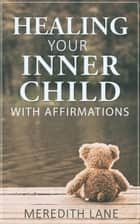 Healing Your Inner Child with Affirmations ebook by Meredith Lane