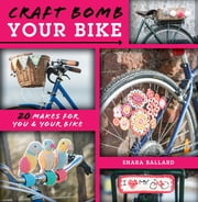 Craft Bomb Your Bike - 20 makes for you and your bike ebook by Shara Ballard