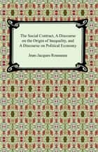 The Social Contract, A Discourse on the Origin of Inequality, and A Discourse on Political Economy ebook by Jean-Jacques Rousseau