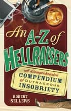 An A-Z of Hellraisers - A Comprehensive Compendium of Outrageous Insobriety ebook by Robert Sellers