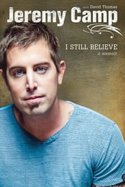 I Still Believe ebook by Jeremy Camp,David Thomas
