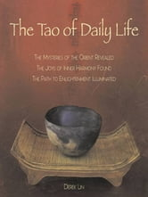 The Tao of Daily Life - The Mysteries of the Orient Revealed The Joys of Inner Harmony Found The Path to Enlightenment Illuminated ebook by Derek Lin