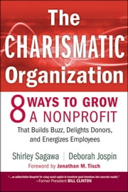 The Charismatic Organization - Eight Ways to Grow a Nonprofit that Builds Buzz, Delights Donors, and Energizes Employees ebook by Shirley Sagawa,Deborah Jospin,Jonathan M. Tisch