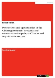 Perspectives and opportunities of the Obama government's security and counterterrorism policy - Chances and ways to more success - Chances and ways to more success ebook by Felix Seidler