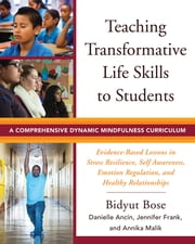 Teaching Transformative Life Skills to Students: A Comprehensive Dynamic Mindfulness Curriculum ebook by Bidyut Bose,Danielle Ancin,Jennifer Frank,Annika Malik