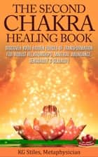 The Second Chakra Healing Book - Discover Your Hidden Forces of Transformation for Robust Relationships, Material Abundance, Sensuality & Sexuality - Chakra Healing ebook by
