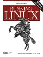Running Linux - A Distribution-Neutral Guide for Servers and Desktops ebook by Matthias Kalle Dalheimer, Matt Welsh