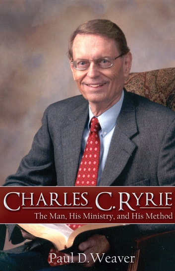 Charles C. Ryrie - The Man, His Ministry, and His Method ebook by Paul D. Weaver