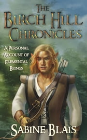 The Birch Hill Chronicles: A Personal Account of Elemental Beings ebook by Sabine Blais