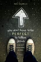 You Don't Have to Be Perfect to Follow Jesus - A 30-Day Devotional Journal eBook by Mike Yaconelli