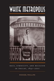 White Metropolis - Race, Ethnicity, and Religion in Dallas, 1841-2001 ebook by Michael Phillips