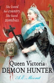 Queen Victoria: Demon Hunter - She loved her country. She hated zombies. ebook by A E Moorat