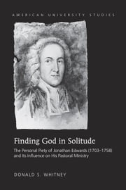 Finding God in Solitude - The Personal Piety of Jonathan Edwards (1703-1758) and Its Influence on His Pastoral Ministry ebook by Donald S. Whitney