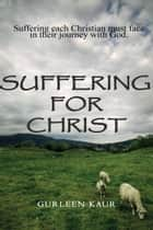 Suffering For Christ - Suffering Each Christian Must Face In Their Journey With God ebook by Gurleen Kaur