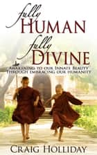 Fully Human Fully Divine - Awakening to our Innate Beauty through Embracing our Humanity ebook by Craig Holliday