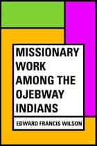 Missionary Work Among the Ojebway Indians ebook by Edward Francis Wilson