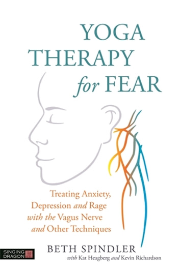 Yoga Therapy for Fear - Treating Anxiety, Depression and Rage with the Vagus Nerve and Other Techniques ebook by Beth Spindler