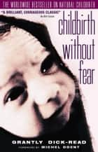 Childbirth Without Fear: The Principles and Practice of Natural Childbirth eBook by Grantly Dick-Read
