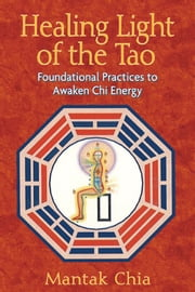 Healing Light of the Tao: Foundational Practices to Awaken Chi Energy - Foundational Practices to Awaken Chi Energy ebook by Mantak Chia