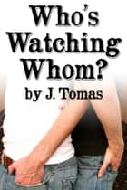 Who's Watching Whom? ebook by J. Tomas