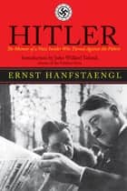 Hitler - The Memoir of the Nazi Insider Who Turned Against the Fuhrer ebook by Ernst Hanfstaengl, John Willard Toland