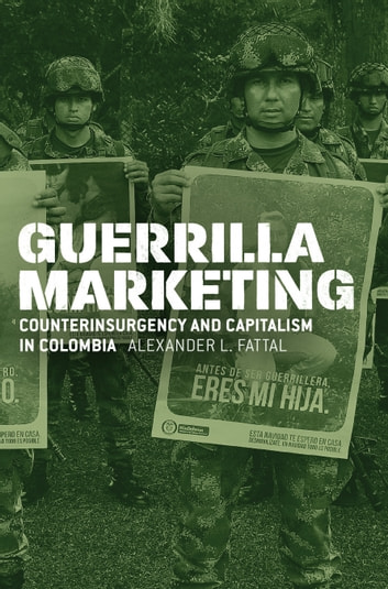 Guerrilla Marketing - Counterinsurgency and Capitalism in Colombia ebook by Alexander L. Fattal