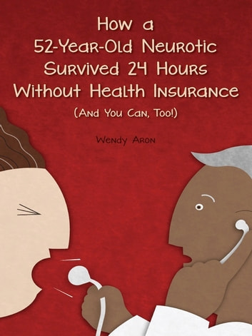 How a 52-Year-Old Neurotic Survived 24 Hours without Health Insurance (And You Can, Too!) - An American Collapse ebook by Wendy Aron
