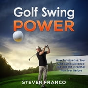 Golf: Swing Power - How to Increase Your Golf Swing Distance 10X and Hit it Farther than Ever Before audiobook by Steven Franco
