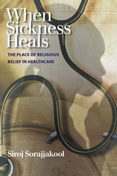 When Sickness Heals: The Place of Religious Belief in Healthcare ebook by Sorajjakool, Siroj