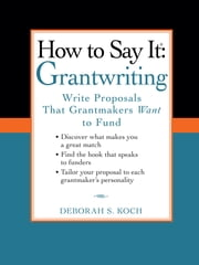 How to Say It: Grantwriting - Write Proposals That Grantmakers Want to Fund ebook by Deborah S. Koch