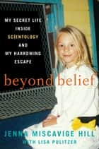 Beyond Belief - My Secret Life Inside Scientology and My Harrowing Escape eBook by Jenna Miscavige Hill, Lisa Pulitzer
